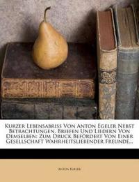 Kurzer Lebensabriss Von Anton Egeler Nebst Betrachtungen, Briefen Und Liedern Von Demselben: Zum Druck Befordert Von Einer Gesellschaft Wahrheitsliebe