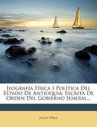 Jeografía Física I Política Del Estado De Antioquia: Escrita De Orden Del Gobierno Jeneral...
