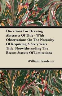 Directions For Drawing Abstracts Of Title - With Observations On The Necessity Of Requiring A Sixty Years Title, Notwithstanding The Recent Statute Of Limitations