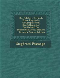 Die Kalahari: Versuch Einer Physisch-Geographischen Darstellung Der Sandfelder Des Sudafrikanischen Beckens - Primary Source Edition