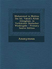 Muhammed in Medina: Das Ist, Vakidi's Kitab Almaghazi, in Verkurzter Deutscher Wiedergabe - Primary Source Edition