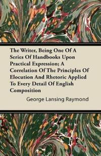 The Writer, Being One of a Series of Handbooks Upon Practical Expression; A Correlation of the Principles of Elocution and Rhetoric Applied to Every D