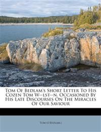 Tom Of Bedlam's Short Letter To His Cozen Tom W--lst--n, Occasioned By His Late Discourses On The Miracles Of Our Saviour