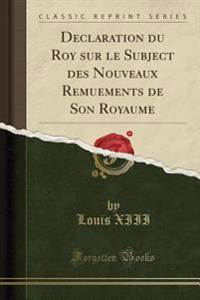 Declaration du Roy sur le Subject des Nouveaux Remuements de Son Royaume (Classic Reprint)