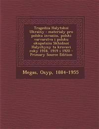 Tragediia Halytskoï Ukraïny : materialy pro polsku invaziiu, polski varvarstva i polsku okupatsiiu Skhidnoï Halychyny ta krovavi roky 1918, 1919 i 192