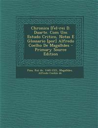 Chronica D'el-rei D. Duarte. Com Um Estudo Critico, Notas E Glossario [por] Alfredo Coelho De Magalhães