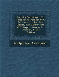 Svenska Fornsånger: En Samling Af Kämpavisor, Folk-visor, Lekar Och Dansar, Samt Barn- Och Vall-sånger, Volume 3... - Primary Source Edition