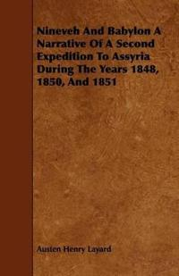 Nineveh and Babylon a Narrative of a Second Expedition to Assyria During the Years 1848, 1850, and 1851
