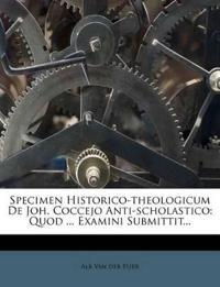 Specimen Historico-theologicum De Joh. Coccejo Anti-scholastico: Quod ... Examini Submittit...