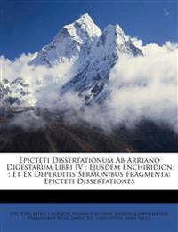 Epicteti Dissertationum Ab Arriano Digestarum Libri IV ; Ejusdem Enchiridion ; Et Ex Deperditis Sermonibus Fragmenta: Epicteti Dissertationes