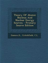 Theory of Atomic Nucleus and Nuclear Energy Sources - Primary Source Edition