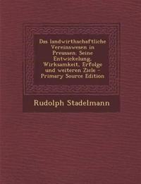 Das landwirthschaftliche Vereinswesen in Preussen. Seine Entwickelung, Wirksamkeit, Erfolge und weiteren Ziele - Primary Source Edition