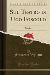 Sul Teatro Di Ugo Foscolo
