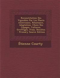 Reconstitution Des Vignobles Par Les Plants Americains, Resistance, Adaptation, Choix Des Cepages, Cultures, Greffages, Frais, Recoltes - Primary Sour
