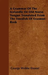 A Grammar Of The Icelandic Or Old Norse Tongue Translated From The Swedish Of Erasmus Rask
