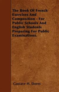 The Book Of French Exercises And Composition - For Public Schools And English Students Preparing For Public Examinations.