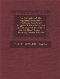 In the Wake of the Eighteen-Twelvers: Fights & Flights of Frigates & Fore-'N'-Afters in the War of 1812-1815 on the Great Lakes - Primary Source Editi