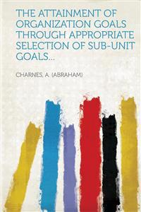 The Attainment of Organization Goals Through Appropriate Selection of Sub-Unit Goals...