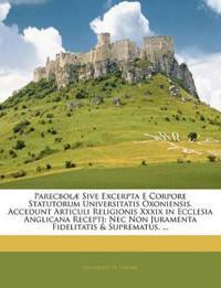 Parecbolæ Sive Excerpta E Corpore Statutorum Universitatis Oxoniensis. Accedunt Articuli Religionis Xxxix in Ecclesia Anglicana Recepti: Nec Non Juram