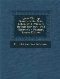 Ignaz Philipp Semmelweis, Sein Leben Und Wirken: Urteile Der Mit- Und Nachwelt - Primary Source Edition