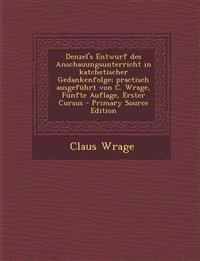 Denzel's Entwurf des Anschauungsunterricht in katchetischer Gedankenfolge; practisch ausgeführt von C. Wrage, Fünfte Auflage, Erster Cursus