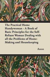 The Practical Home Handywoman - A Book of Basic Principles for the Self-Reliant Woman Dealing with all the Problems of Home-Making and Housekeeping