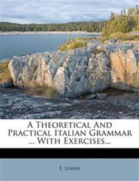 A Theoretical And Practical Italian Grammar ... With Exercises...