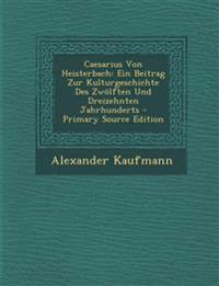 Caesarius Von Heisterbach: Ein Beitrag Zur Kulturgeschichte Des Zwölften Und Dreizehnten Jahrhunderts - Primary Source Edition
