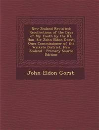 New Zealand Revisited: Recollections of the Days of My Youth by the Rt. Hon. Sir John Eldon Gorst, Once Commissioner of the Waikato District, New Zeal