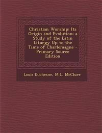 Christian Worship: Its Origin and Evolution; a Study of the Latin Liturgy Up to the Time of Charlemagne - Primary Source Edition