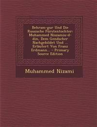 Behram-gur Und Die Russische Fürstentochter: Muhammed Niszamiu-d-din, Dem Gendscher Nachgebildet Und ... Erläutert Von Franz Erdmann...