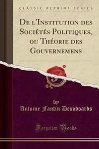 De l'Institution des Sociétés Politiques, ou Théorie des Gouvernemens (Classic Reprint)