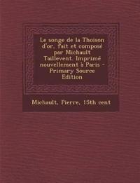 Le Songe de La Thoison D'Or, Fait Et Compose Par Michault Taillevent. Imprime Nouvellement a Paris - Primary Source Edition