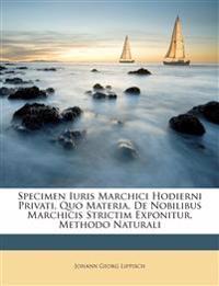 Specimen Iuris Marchici Hodierni Privati, Quo Materia, De Nobilibus Marchicis Strictim Exponitur, Methodo Naturali