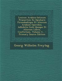 Lexicon Arabico-Latinum Praesertim Ex Djeuharii Firuzabadiique Et Aliorum Arabum Operibus, Adhibitis Golii Quoque Et Aliorum Libris, Confectum, Volume