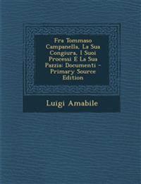 Fra Tommaso Campanella, La Sua Congiura, I Suoi Processi E La Sua Pazzia: Documenti - Primary Source Edition