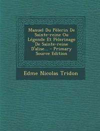 Manuel Du Pèlerin De Sainte-reine Ou Légende Et Pèlerinage De Sainte-reine D'alise...