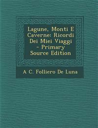 Lagune, Monti E Caverne: Ricordi Dei Miei Viaggi - Primary Source Edition