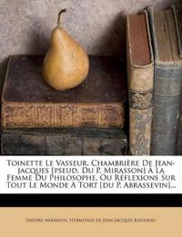 Toinette Le Vasseur, Chambrière De Jean-jacques [pseud. Du P. Mirasson] À La Femme Du Philosophe, Ou Réflexions Sur Tout Le Monde A Tort [du P. Abrass