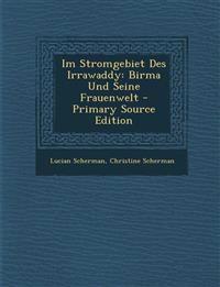 Im Stromgebiet Des Irrawaddy: Birma Und Seine Frauenwelt - Primary Source Edition