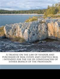 A treatise on the law of vendor and purchaser of real estate and chattels real : intended for the use of conveyancers of either branch of the professi