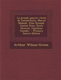 La Grande Guerre; Recits de Combattants, Marcel Nadaud, Jean Renaud, Gaston Riou, Emile Henriot, Capitaine Canudo; - Primary Source Edition