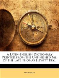 A Latin-English Dictionary Printed from the Unfinished Ms. of the Late Thomas Hewitt Key...