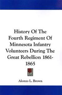 History of the Fourth Regiment of Minnesota Infantry Volunteers During the Great Rebellion 1861-1865
