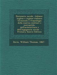 Dizionario navale, italiano-inglese e inglese-italiano; terminolo e fraseologia della marina militare e mercantile, dell'architettura e dell'ingegneri