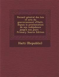 Recueil General Des Lois Et Acts Du Gouvernement D'Haiti, Depuis La Proclamation de Son Indepdance Jusqu'a Nos Jours - Primary Source Edition
