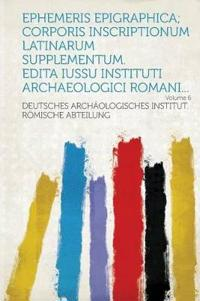 Ephemeris Epigraphica; Corporis inscriptionum latinarum supplementum. Edita iussu Instituti archaeologici Romani... Volume 6