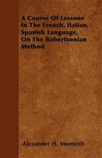 A Course Of Lessons In The French, Italian, Spanish Language, On The Robertsonian Method