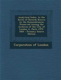 Analytical Index, to the Series of Records Known as the Remembrancia: Preserved Among the Archives of the City of London A, Parts 1579-1664 - Primary