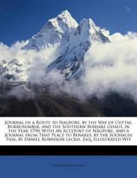 Journal of a Route to Nagpore, by the Way of Cuttae, Burrosumber, and the Southern Bunjare Ghaut, in the Year 1790: With an Account of Nagpore, and a